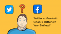 Twitter vs. Facebook: Which Is Better for Your Business?